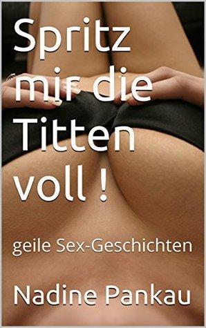 Spritz mir die Titten voll !: geile Sex-Geschichten  by  Nadine Pankau