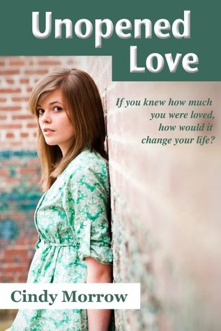 Unopened Love : If you knew how much you were loved, how would it change your life?  by  Cindy Morrow