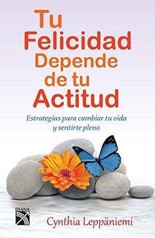 Tu felicidad depende de tu actitud: Estrategias para cambiar tu vida y sentirte pleno  by  Cynthia Leppäniemi