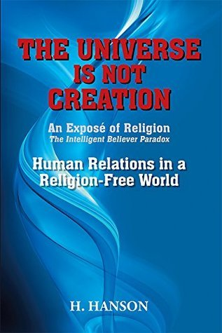 THE UNIVERSE IS NOT CREATION: An Exposé of Religion The Intelligent Believer Paradox Human Relations in a Religion-Free World  by  H. Hanson