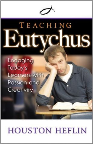 Teaching Eutychus: Engaging Todays Learners with Passion and Creativity Houston Heflin
