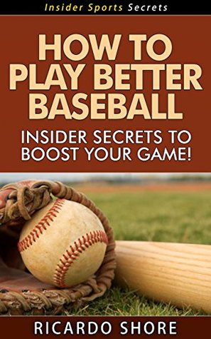 How to Play Better Baseball - Insider Secrets to Boost Your Game! (Insider Sports Secrets Book 4) Ricardo Shore