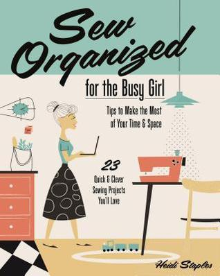 Sew Organized for the Busy Girl: Tips to Make the Most of Your Time and Space  by  Heidi Staples
