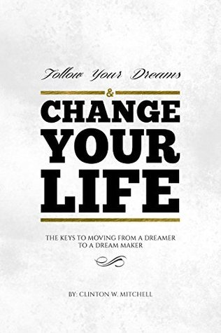 Follow Your Dreams and Change Your Life: The Keys to Moving From a Dreamer to a Dream Maker Clinton Mitchell