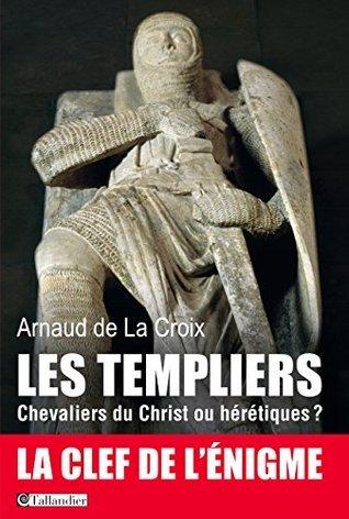 Les templiers, Chevaliers du Christ ou hérétiques?: La clef de lénigme  by  Arnaud de La Croix