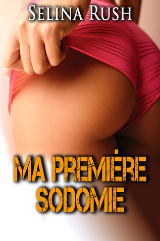 Ma Première Sodomie  by  Selina Rush