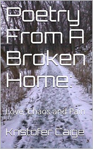 Poetry From A Broken Home:: Love, Chaos and Pain Kristofer Caige