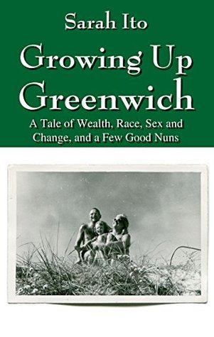 Growing Up Greenwich: A Tale of Wealth, Race, Sex and Change, and a Few Good Nuns  by  Sarah Ito