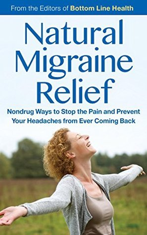 Natural Migraine Relief: Nondrug Ways to Stop the Pain and Prevent Your Headaches from Ever Coming Back The Editors of Bottom Line Health
