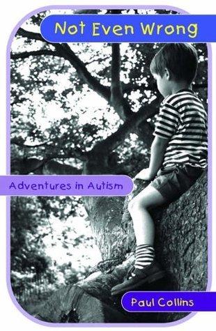 Not Even Wrong: Adventures in Autism Paul Collins