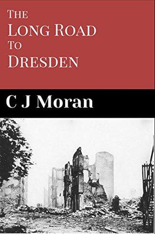 The Long Road to Dresden C J Moran