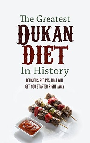 The Greatest Dukan Diet In History: Delicious Recipes That Will Get You Started Right Away Sonia Maxwell