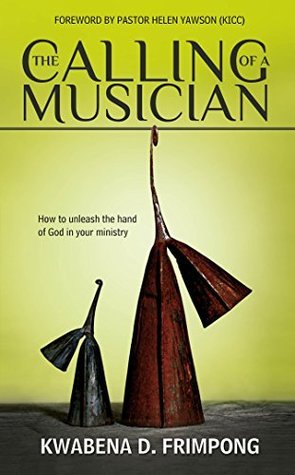 The Calling of a Musician: How to Unleash the Hand of God in Your Ministry  by  Kwabena D. Frimpong