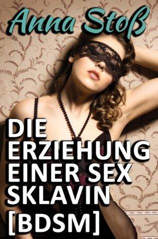 Die Erziehung einer Sex-Sklavin [BDSM]  by  Anna Stoß