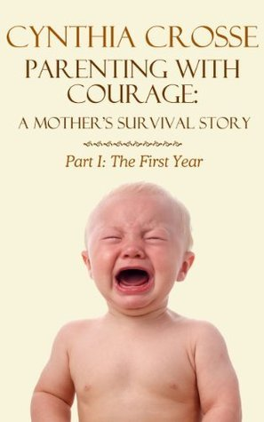 The First Year (Parenting With Courage: A Mothers Survival Story Book 1) Cynthia Crosse