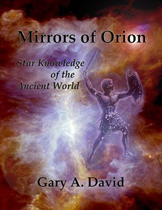 Mirrors of Orion: Star Knowledge of the Ancient World  by  Gary A David