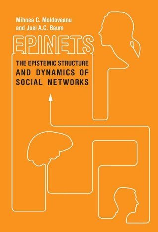 Epinets: The Epistemic Structure and Dynamics of Social Networks Mihnea C. Moldoveanu