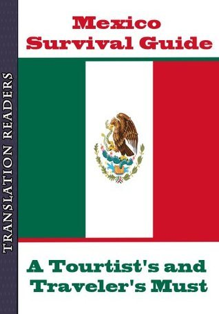Mexico Survival Guide - A Tourist and Travelers Must: A Complete Tourist / Travel Guide to Mexico with Must Know Words, Phrases and Emergency Information Translator Reader