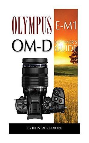 Olympus E-M1 OM-D: Beginners Guide  by  John Sackelmore