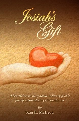 Josiahs Gift: A heartfelt true story about ordinary people facing extraordinary circumstances  by  Sara McLeod