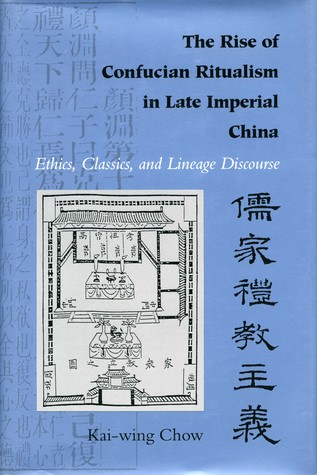 The Rise of Confucian Ritualism in Late Imperial China: Ethics, Classics, and Lineage Discourse  by  Kai-Wing Chow