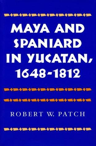 Maya and Spaniard in Yucatan, 1648-1812 Robert W. Patch