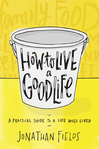 How to Live a Good Life: A Practical Guide to a Life Well Lived  by  Jonathan Fields