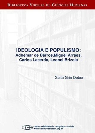 Ideologia e populismo: Adhemar de Barros, Miguel Arraes, Carlos Lacerda, Leonel Brizola  by  Guita Grin Debert