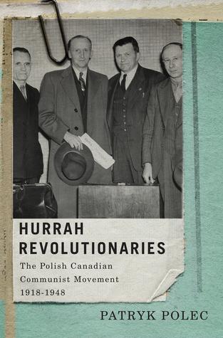 Hurrah Revolutionaries: The Polish Canadian Communist Movement, 1918-1948  by  Patryk Polec