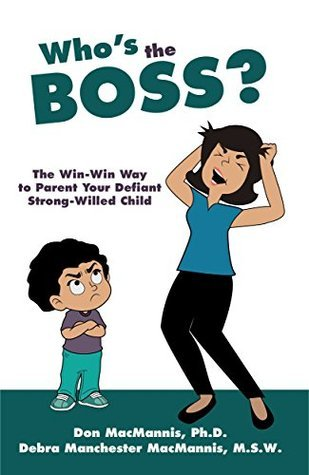 Whos the Boss?: The Win-Win Way to Parent Your Defiant, Strong-Willed Child  by  Don MacMannis