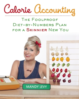 Calorie Accounting: The Foolproof Diet-by-Numbers Plan for a Skinnier New You  by  Mandy Levy