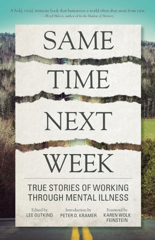 Same Time Next Week: True Stories of Working Through Mental Illness  by  Lee Gutkind