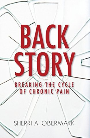Back Story: Breaking the Cycle of Chronic Pain  by  Sherri Obermark
