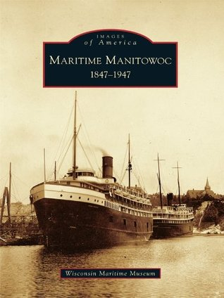 Maritime Manitowoc:: 1847-1947  by  The Wisconsin Maritime Museum