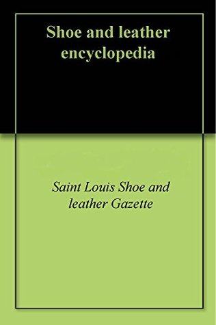 Shoe and leather encyclopedia Saint Louis Shoe and leather Gazette