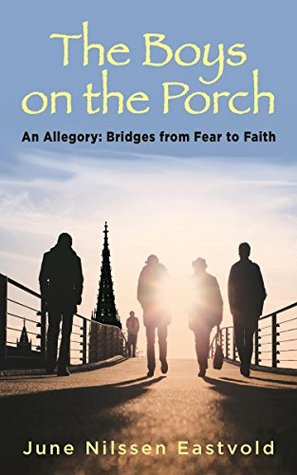 The Boys on the Porch: An Allegory: Bridges from Fear to Faith  by  June Nilssen Eastvold
