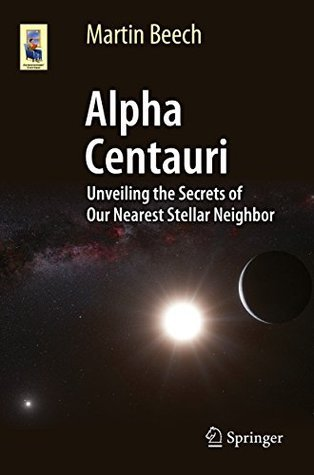 Alpha Centauri: Unveiling the Secrets of Our Nearest Stellar Neighbor (Astronomers Universe)  by  Martin Beech
