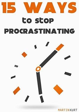 15 ways to stop procrastinating  by  Martin Kurt