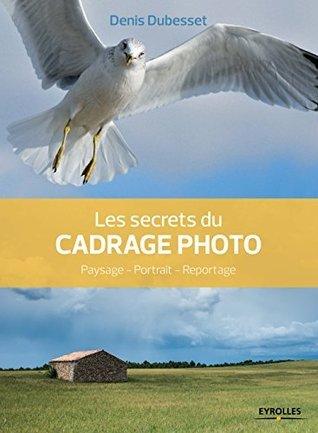 Les secrets du cadrage photo: Paysage - Portrait - Reportage  by  Denis Dubesset