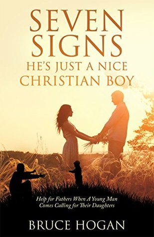 Seven Signs Hes Just a Nice Christian Boy: Help for Fathers When A Young Man Comes Calling for Their Daughters Bruce Hogan