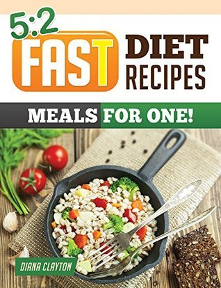 5:2 Fast Diet Recipe Book: Meals for One! Amazing Single Serving 5:2 Fast Diet Recipes to Lose More Weight with Intermittent Fasting  by  Diana Clayton