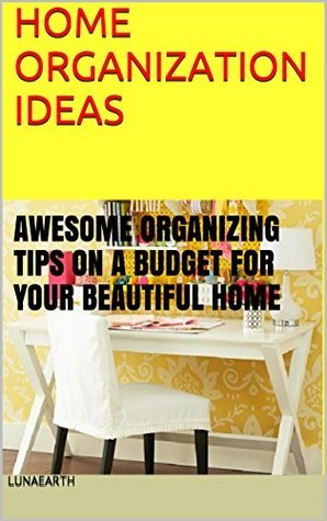HOME ORGANIZATION IDEAS: AWESOME ORGANIZING TIPS ON A BUDGET FOR YOUR BEAUTIFUL HOME (ORGANIZING HOME Book 1)  by  LunaEarth