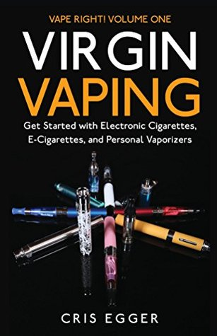 Virgin Vaping: Get Started with Electronic Cigarettes, E-Cigarettes, and Personal Vaporizers (Vape Right Book 1) Cris Egger