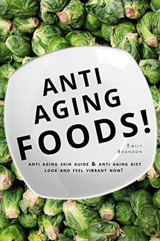 Anti-Aging Foods: Your Ultimate Anti-Aging Diet Emily Brandon