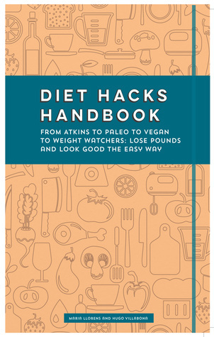 Diet Hacks Handbook: From Atkins to Paleo to Vegan to Weight Watchers - Lose Pounds and Look Good the Easy Way Hugo Villabona