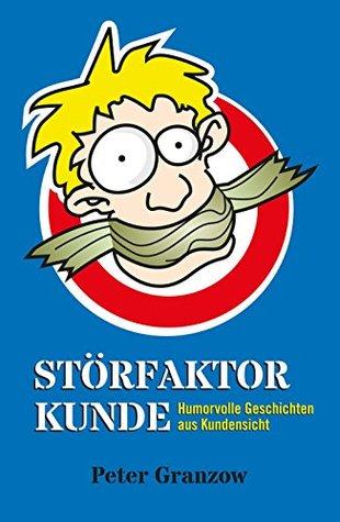 Störfaktor Kunde: Humorvolle Geschichten aus Kundensicht  by  Peter Granzow