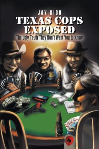 Texas Cops Exposed : The Ugly Truth They Dont Want You to Know  by  Jay Kidd