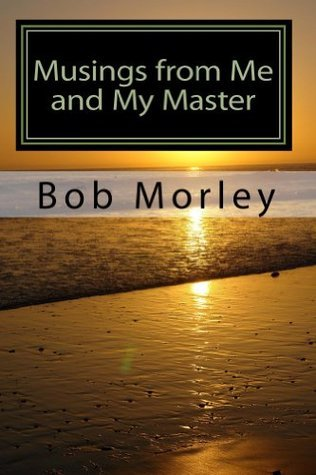 Musings From Me And My Master  by  Bob Morley