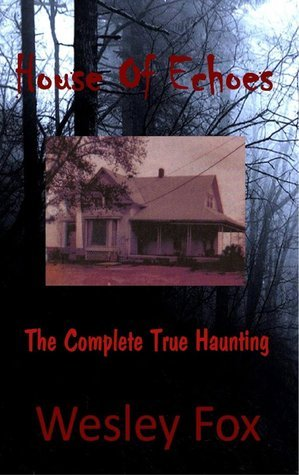 House of Echoes: The Complete True Haunting  by  Wesley Fox