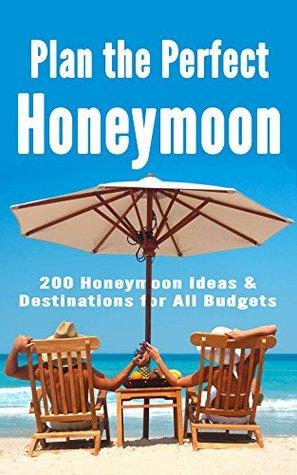 Plan the Perfect Honeymoon: 200 Honeymoon Ideas & Destinations for All Budgets Robert Fairbanks